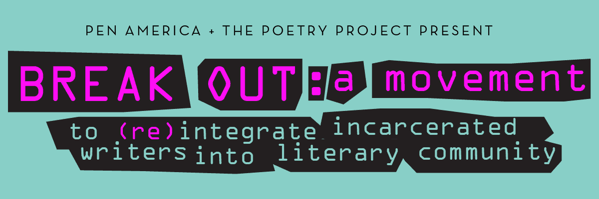 PEN America and The Poetry Project present BREAK OUT: A Movement to reintegrate incarcerated writers into literary community