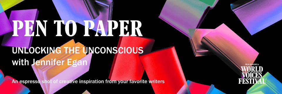 PEN to Paper: Unlocking the Unconscious with Jennifer Egan