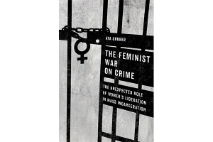 University of California Press - The Feminist War on Crime: The Unexpected Role of Women's Liberation in Mass Incarceration