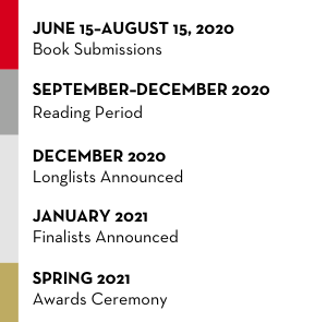 June 15–August 15, 2020: Book Submissions | September–December 2020: Reading Period | December 2020: Longlists Announced | January 2021: Shortlists Announced | Spring 2021: Awards Ceremony