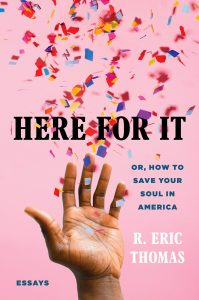 R. Eric Thomas - Here for It: Or, How to Save Your Soul in America; Essays