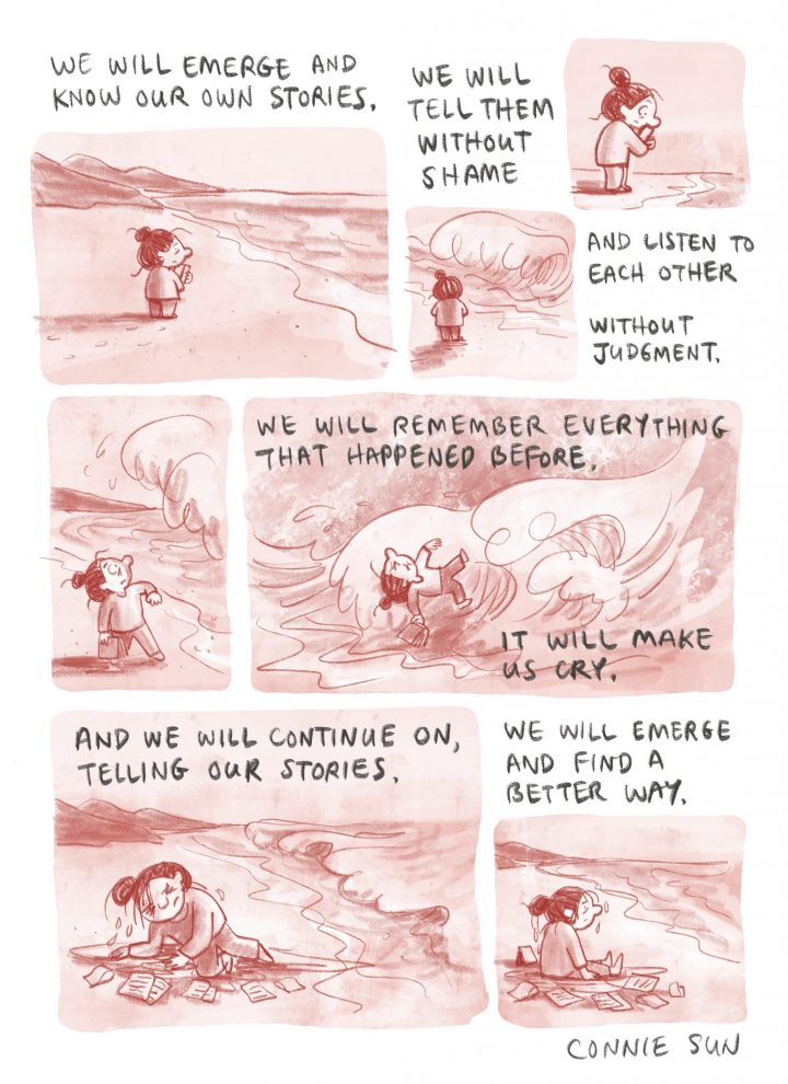 Connie Sun's comic illustration: We will emerge and know our own stories. We will tell them without shame and listen to each other without judgment. We will remember everything that happened before. It will make us cry. And we will continue on, telling our stories. We will emerge and find a better way.
