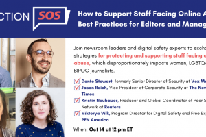 "Banner at the top reads: ""Election SOS: How to Support Staff Facing Online Abuse: Best Practices for Editors and Managers."" Below it, to the left: Donte Stewart's, Jason Reich's, Kristin Neubauer's, and Viktorya Vilk's headshots in a square grid. To the right: ""Join newsroom leaders and digital safety experts to exchange strategies for protecting and supporting staff facing online abuse, which disproportionately impacts women, LGBTQ+ and/or BIPOC journalists. -Donte Stewart, formerly Senior Director of Security at Vox Media -Jason Reich, Vice President of Corporate Security at The New York Times -Kristin Neubauer, Producer and Global Coordinator of Peer Support Network at Reuters -Viktorya Vilk, Program Director for Digital Safety and Free Expression at PEN America. When: Oct 14 at 12 pm ET"""