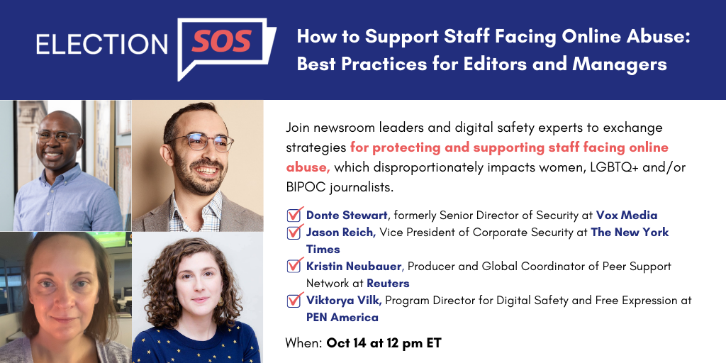"""Banner at the top reads: """"Election SOS: How to Support Staff Facing Online Abuse: Best Practices for Editors and Managers."""" Below it, to the left: Donte Stewart's, Jason Reich's, Kristin Neubauer's, and Viktorya Vilk's headshots in a square grid. To the right: """"Join newsroom leaders and digital safety experts to exchange strategies for protecting and supporting staff facing online abuse, which disproportionately impacts women, LGBTQ+ and/or BIPOC journalists. -Donte Stewart, formerly Senior Director of Security at Vox Media -Jason Reich, Vice President of Corporate Security at The New York Times -Kristin Neubauer, Producer and Global Coordinator of Peer Support Network at Reuters -Viktorya Vilk, Program Director for Digital Safety and Free Expression at PEN America"""