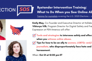 "Banner at the top reads: ""Election SOS: Bystander Intervention Training: What to Do When you See Online Abuse. Training for journalists covering the U.S. 2020 Elections -- and their allies."" Below it, to the left: Emily May's and Viktorya Vilk's headshots. To the right: ""Emily May, Co-Founder and Executive Director at Hollaback!, and Viktorya Vilk, Program Director for Digital Safety and Free Expression at PEN America will offer: -Tools and strategies to intervene safely and effectively when you witness online abuse. -Tips for how to be an ally to women, LGBTQ+ and/or BIPOC journalists, who disproportionately face hate and harassment. When: Oct 21 at 12:00 pm ET"""