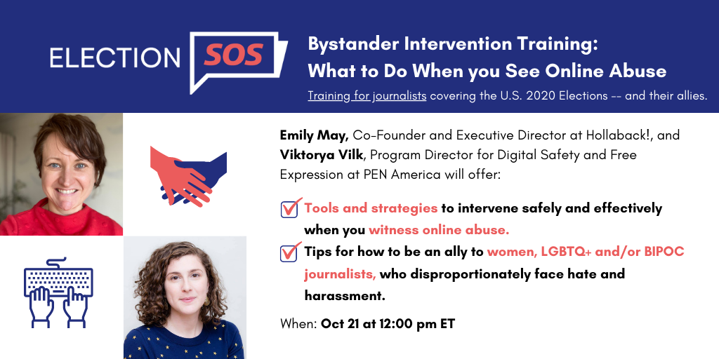 """Banner at the top reads: """"Election SOS: Bystander Intervention Training: What to Do When you See Online Abuse. Training for journalists covering the U.S. 2020 Elections -- and their allies."""" Below it, to the left: Emily May's and Viktorya Vilk's headshots. To the right: """"Emily May, Co-Founder and Executive Director at Hollaback!, and Viktorya Vilk, Program Director for Digital Safety and Free Expression at PEN America will offer: -Tools and strategies to intervene safely and effectively when you witness online abuse. -Tips for how to be an ally to women, LGBTQ+ and/or BIPOC journalists, who disproportionately face hate and harassment. When: Oct 21 at 12:00 pm EDT"""""""