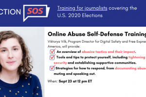 "Banner at the top reads: ""Election SOS: Training for journalists covering the U.S. 2020 Elections."" Below it, to the left: Viktorya Vilk's headshot. To the right: ""Online Abuse Self-Defense Training. Viktorya Vilk, Program Director for Digital Safety and Free Expression at PEN America, will provide: -An overview of abusive tactics and their impact. -Tools and tips to protect yourself, including tightening your digital security and establishing supportive communities. -Strategies for how to respond, from documenting abuse to blocking, muting and speaking out. When: Sept 23 at 12 pm ET"""