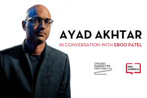 "Ayad Akhtar headshot on the left; on the right: ""Ayad Akhtar in conversation with Eboo Patel."" Below that: Chicago Humanities Festival and PEN America logos"
