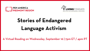"""Stories of Endangered Language Activism"" header image: PEN America Piedmont Region and Living Tongues logos, event title, and subheading ""A Virtual Reading on Wednesday, September 16 