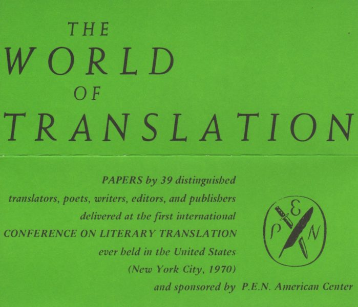 "On top of a green background, text that reads: ""The World of Translation: PAPERS by 39 distinguished translators, poets, writers, editors, and publishers delivered at the first international CONFERENCE ON LITERARY TRANSLATION ever held in the United States (New York City, 1970) and sponsored by P.E.N. American Center"""