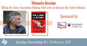 """Témoris Grecko, Killing the Story: Journalists Risking Their Lives to Uncover the Truth in Mexico"" at the top; underneath, Témoris Grecko's headshot and book cover, logos of PEN America and Univision"