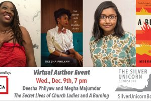 """On top: Headshots of Deesha Philyaw and Megha Majumdar and their book covers; on the bottom: """"Virtual Author Event Wed. Dec. 9th, 7 pm Deesha Philyaw and Megha Majumdar The Secret Lives of Church Ladies and A Burning."""" Logo of The Silver Unicorn Bookstore and """"Event co-sponsored by PEN America"""""""
