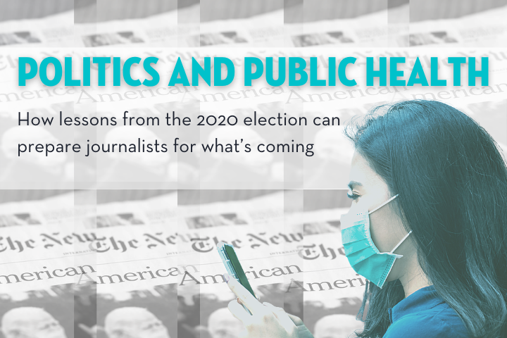"""event title """"Politics and public health: How lessons from the 2020 election can prepare journalists for what's coming"""" on top of repeated/checkered image of newspaper with biden wearing mask, person with long hair and mask checks phone in the foreground"""