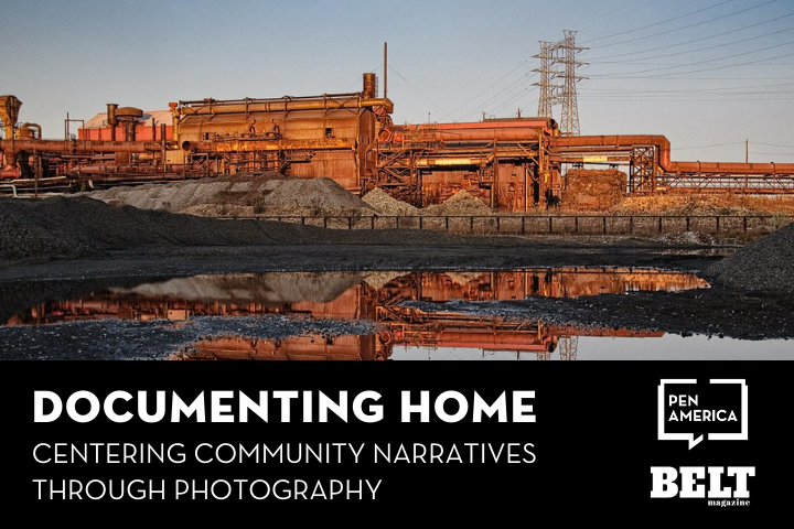 """Rust Belt factory standing behind a small reflective body of water; text below: """"Documenting Home: Centering Community Narratives through Photography"""" and logos of PEN America and BELT Magazine"""