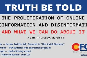 """Event graphic with event information: """"Truth Be Told: The Proliferation of Online Misinformation and Disinformation and What We Can Do About It. 7 p.m., Thursday, March 18. Alex Roetter — former Twitter SVP, featured in """"The Social Dilemma,"""" Nora Benavidez — PEN America free expression program, Damaso Reyes — media literacy expert, Moderator: Nancy Watzman, Lynx LLC."""" Colorado Freedom of Information Coalition logo on bottom right"""