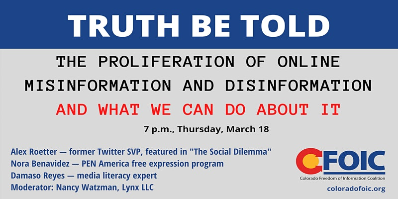 "Event graphic with event information: ""Truth Be Told: The Proliferation of Online Misinformation and Disinformation and What We Can Do About It. 7 p.m., Thursday, March 18. Alex Roetter — former Twitter SVP, featured in ""The Social Dilemma,"" Nora Benavidez — PEN America free expression program, Damaso Reyes — media literacy expert, Moderator: Nancy Watzman, Lynx LLC."" Colorado Freedom of Information Coalition logo on bottom right"
