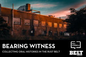 """Rust Belt building in foreground with a multicolored dusk sky behind; text below: """"Bearing Witness: Collecting Oral Histories in the Rust Belt"""" and logos of PEN America and BELT Magazine"""