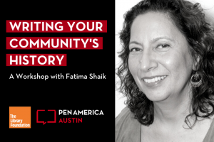 """Fatima Shaik headshot on the right. On the left: """"Writing Your Community's History: A Workshop with Fatima Shaik"""" above the PEN America Austin chapter and Austin Library Foundation logos"""