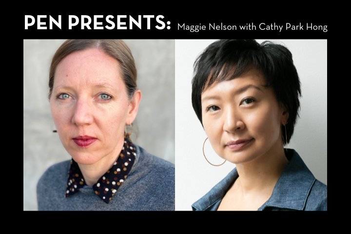 """Maggie Nelson and Cathy Park Hong headshots; on top: """"PEN Presents: Maggie Nelson with Cathy Park Hong"""""""